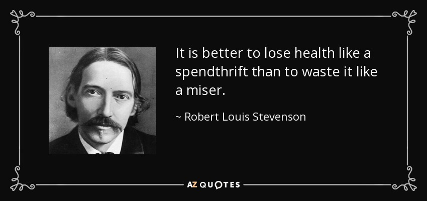 It is better to lose health like a spendthrift than to waste it like a miser. - Robert Louis Stevenson