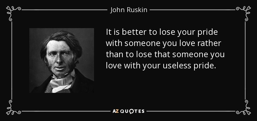 It is better to lose your pride with someone you love rather than to lose that someone you love with your useless pride. - John Ruskin