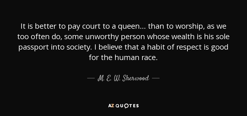 It is better to pay court to a queen ... than to worship, as we too often do, some unworthy person whose wealth is his sole passport into society. I believe that a habit of respect is good for the human race. - M. E. W. Sherwood