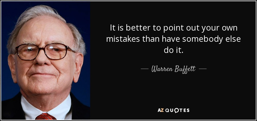 It is better to point out your own mistakes than have somebody else do it. - Warren Buffett