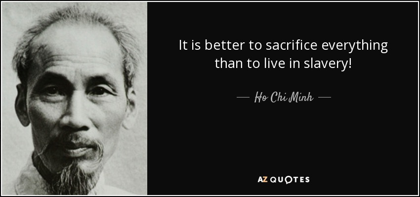 It is better to sacrifice everything than to live in slavery! - Ho Chi Minh