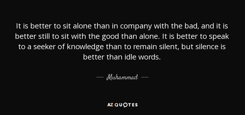 It is better to sit alone than in company with the bad, and it is better still to sit with the good than alone. It is better to speak to a seeker of knowledge than to remain silent, but silence is better than idle words. - Muhammad