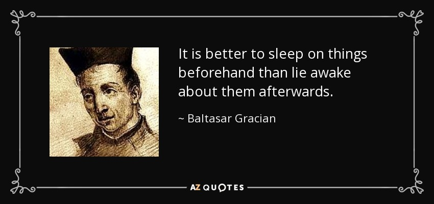 It is better to sleep on things beforehand than lie awake about them afterwards. - Baltasar Gracian
