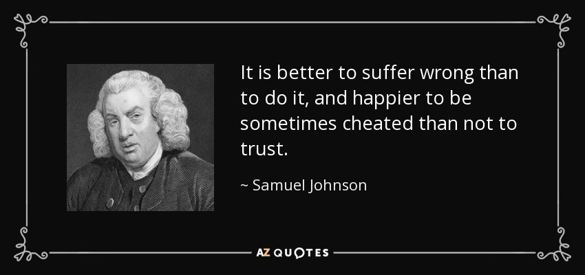 It is better to suffer wrong than to do it, and happier to be sometimes cheated than not to trust. - Samuel Johnson
