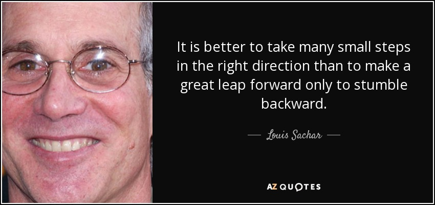 It is better to take many small steps in the right direction than to make a great leap forward only to stumble backward. - Louis Sachar