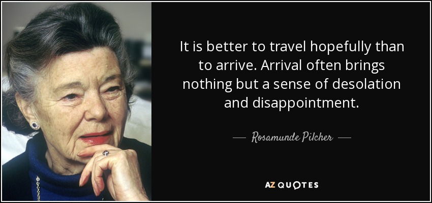 It is better to travel hopefully than to arrive. Arrival often brings nothing but a sense of desolation and disappointment. - Rosamunde Pilcher