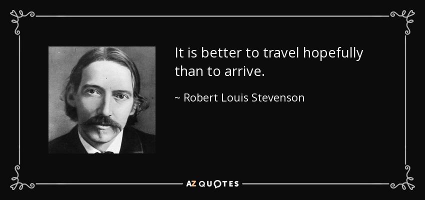It is better to travel hopefully than to arrive. - Robert Louis Stevenson