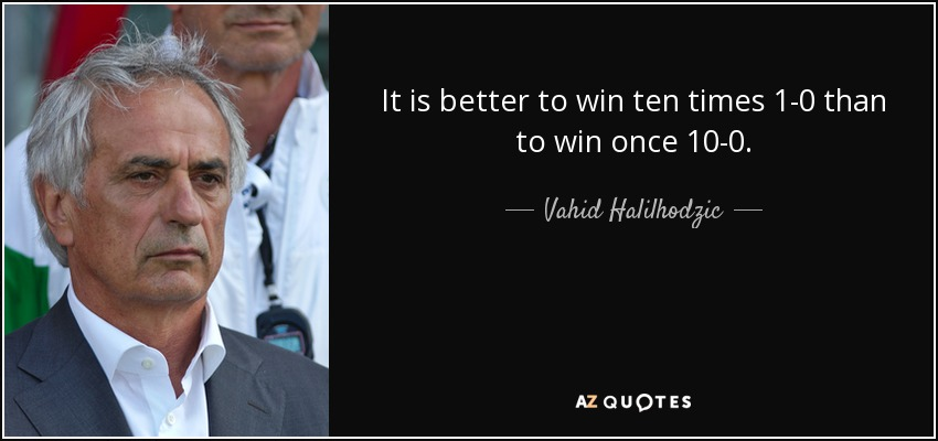 It is better to win ten times 1-0 than to win once 10-0. - Vahid Halilhodzic