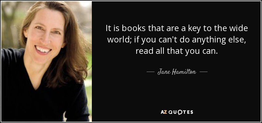 It is books that are a key to the wide world; if you can't do anything else, read all that you can. - Jane Hamilton