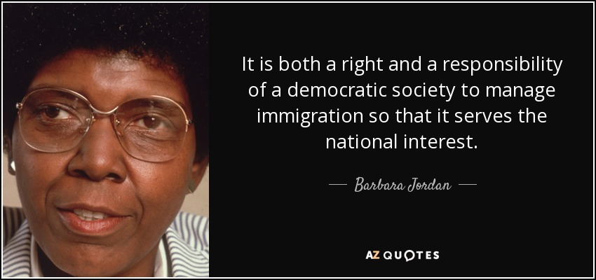 It is both a right and a responsibility of a democratic society to manage immigration so that it serves the national interest. - Barbara Jordan