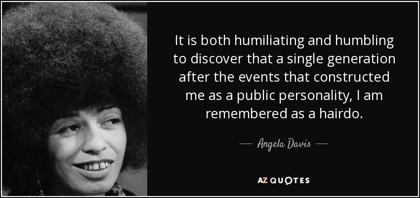 It is both humiliating and humbling to discover that a single generation after the events that constructed me as a public personality, I am remembered as a hairdo. - Angela Davis