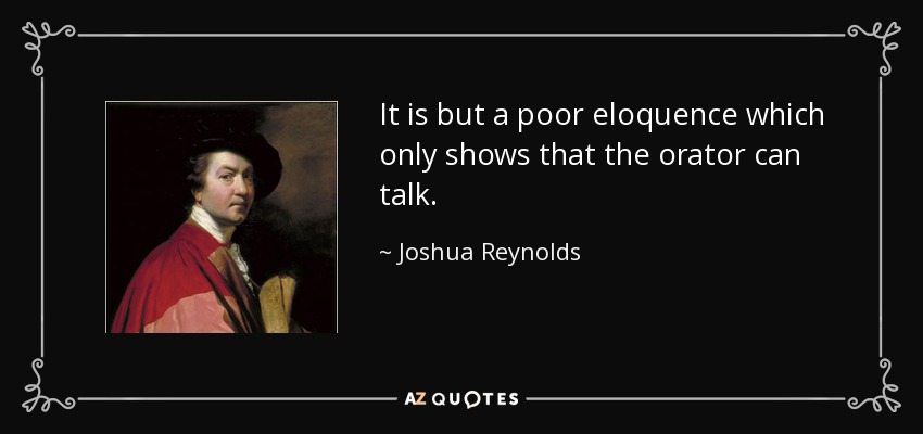 It is but a poor eloquence which only shows that the orator can talk. - Joshua Reynolds