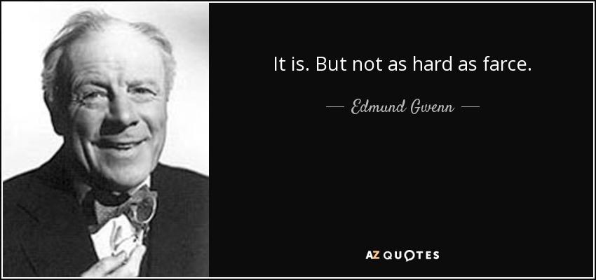 It is. But not as hard as farce. - Edmund Gwenn