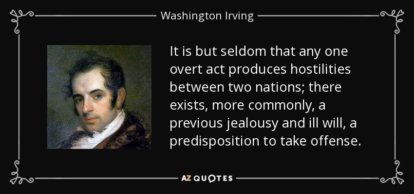 It is but seldom that any one overt act produces hostilities between two nations; there exists, more commonly, a previous jealousy and ill will, a predisposition to take offense. - Washington Irving