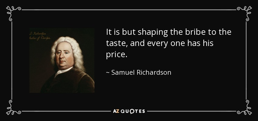 It is but shaping the bribe to the taste, and every one has his price. - Samuel Richardson