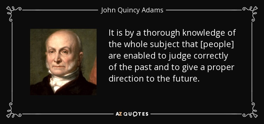 It is by a thorough knowledge of the whole subject that [people] are enabled to judge correctly of the past and to give a proper direction to the future. - John Quincy Adams