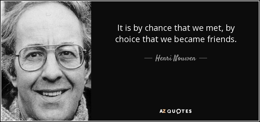 It is by chance that we met, by choice that we became friends. - Henri Nouwen
