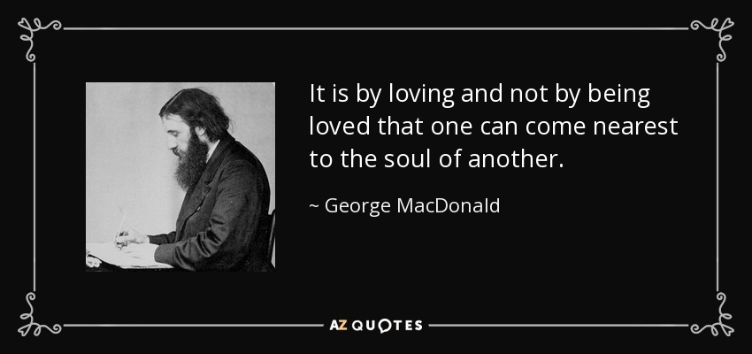 It is by loving and not by being loved that one can come nearest to the soul of another. - George MacDonald