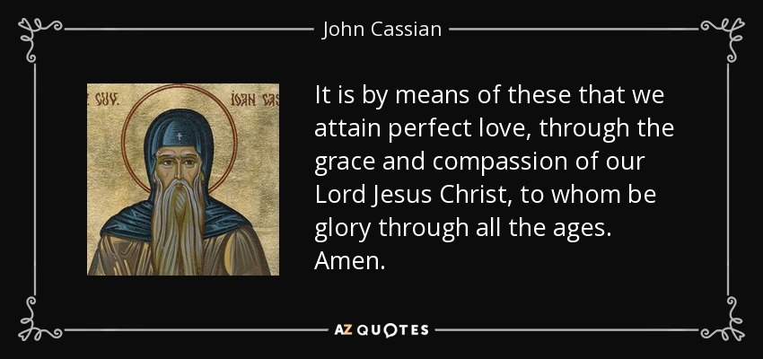 It is by means of these that we attain perfect love, through the grace and compassion of our Lord Jesus Christ, to whom be glory through all the ages. Amen. - John Cassian
