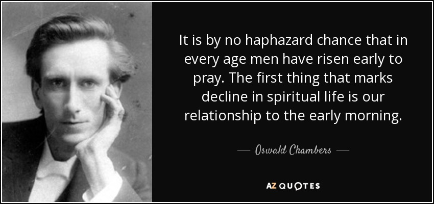 It is by no haphazard chance that in every age men have risen early to pray. The first thing that marks decline in spiritual life is our relationship to the early morning. - Oswald Chambers