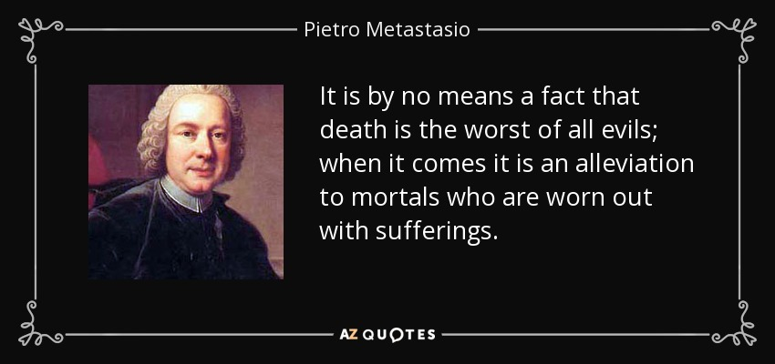 It is by no means a fact that death is the worst of all evils; when it comes it is an alleviation to mortals who are worn out with sufferings. - Pietro Metastasio