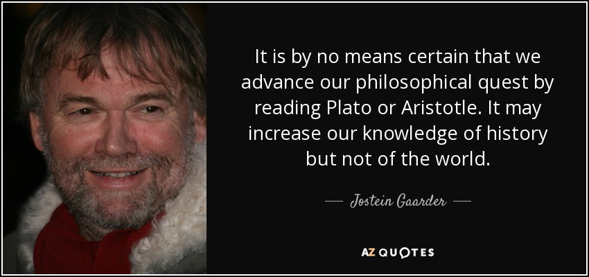It is by no means certain that we advance our philosophical quest by reading Plato or Aristotle. It may increase our knowledge of history but not of the world. - Jostein Gaarder