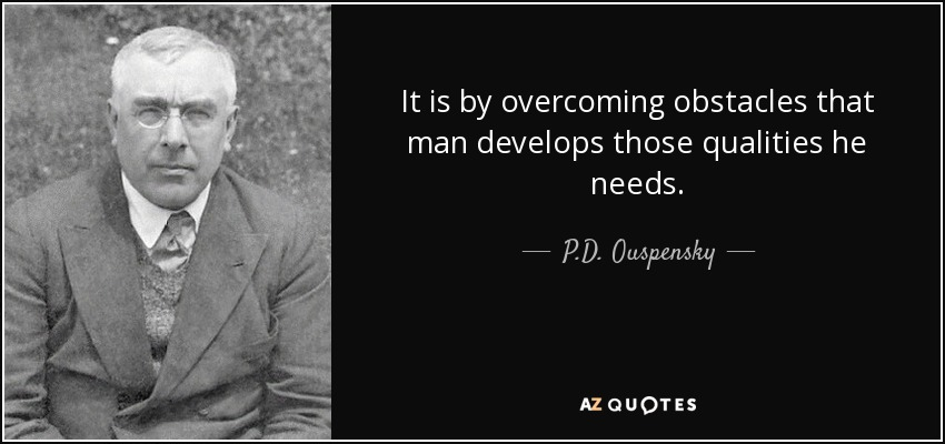 It is by overcoming obstacles that man develops those qualities he needs. - P.D. Ouspensky