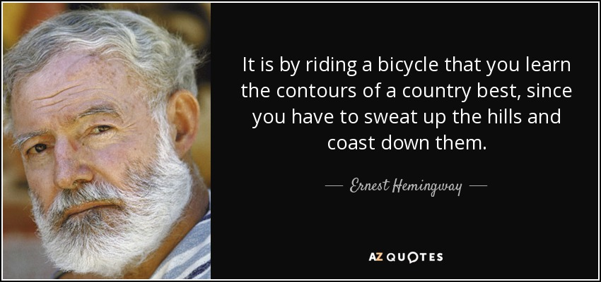 It is by riding a bicycle that you learn the contours of a country best, since you have to sweat up the hills and coast down them. - Ernest Hemingway