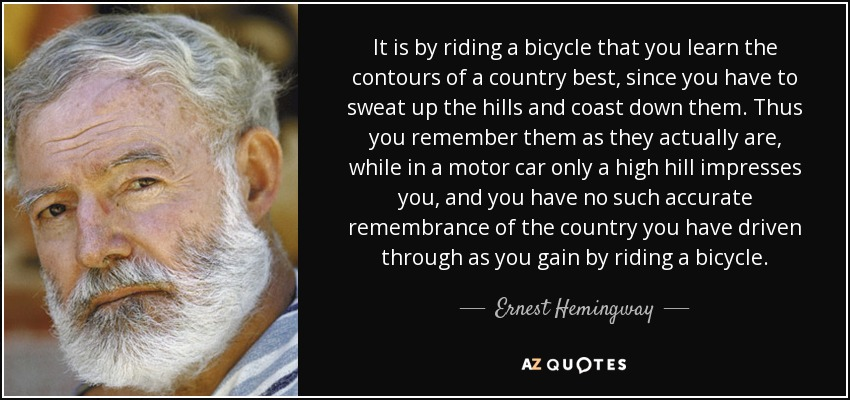 It is by riding a bicycle that you learn the contours of a country best, since you have to sweat up the hills and coast down them. Thus you remember them as they actually are, while in a motor car only a high hill impresses you, and you have no such accurate remembrance of the country you have driven through as you gain by riding a bicycle. - Ernest Hemingway