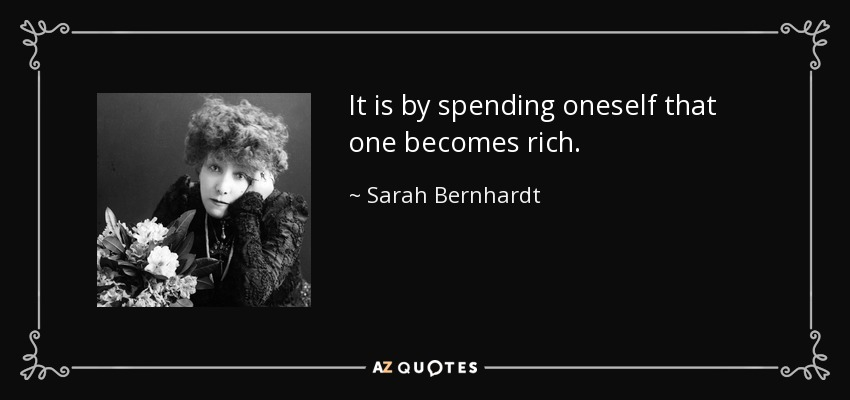 It is by spending oneself that one becomes rich. - Sarah Bernhardt