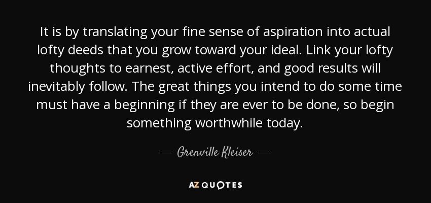 It is by translating your fine sense of aspiration into actual lofty deeds that you grow toward your ideal. Link your lofty thoughts to earnest, active effort, and good results will inevitably follow. The great things you intend to do some time must have a beginning if they are ever to be done, so begin something worthwhile today. - Grenville Kleiser