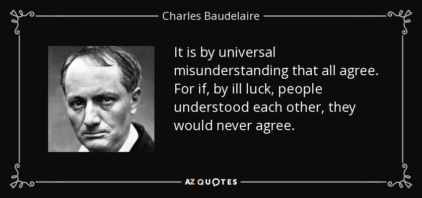 It is by universal misunderstanding that all agree. For if, by ill luck, people understood each other, they would never agree. - Charles Baudelaire