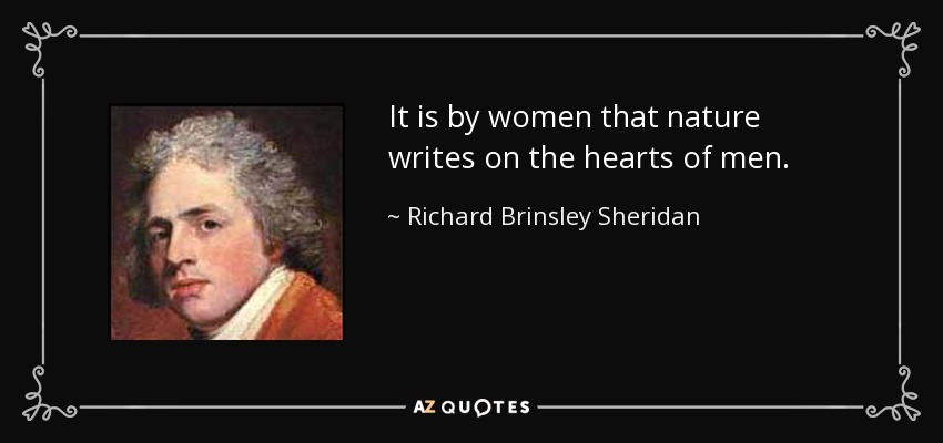 It is by women that nature writes on the hearts of men. - Richard Brinsley Sheridan