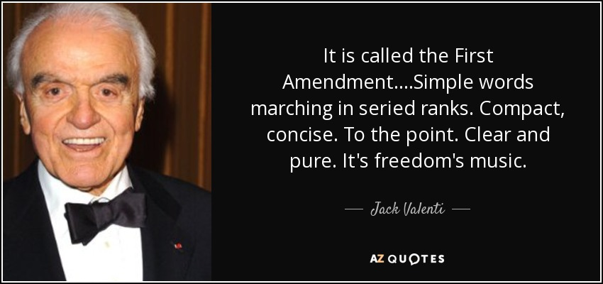 It is called the First Amendment. ...Simple words marching in seried ranks. Compact, concise. To the point. Clear and pure. It's freedom's music. - Jack Valenti