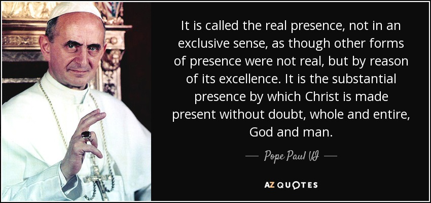 It is called the real presence, not in an exclusive sense, as though other forms of presence were not real, but by reason of its excellence. It is the substantial presence by which Christ is made present without doubt, whole and entire, God and man. - Pope Paul VI