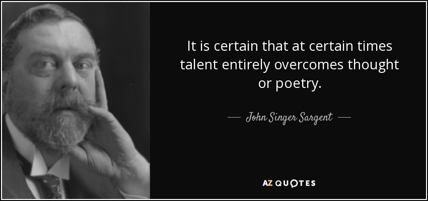 It is certain that at certain times talent entirely overcomes thought or poetry. - John Singer Sargent
