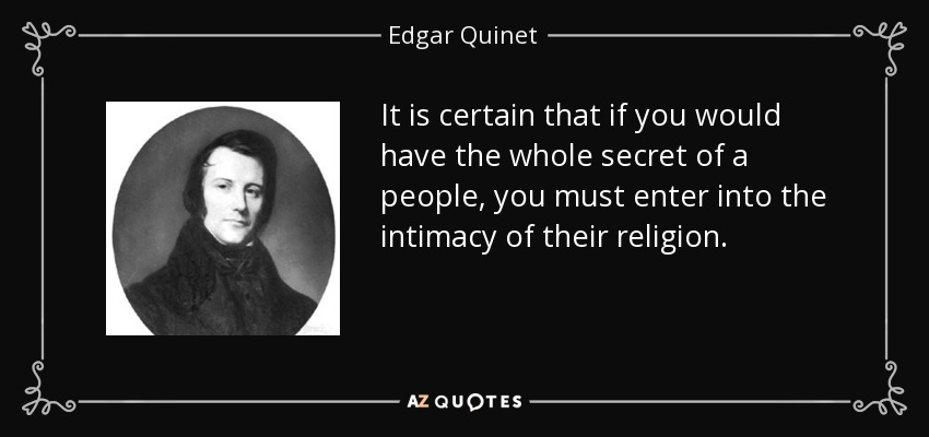 It is certain that if you would have the whole secret of a people, you must enter into the intimacy of their religion. - Edgar Quinet