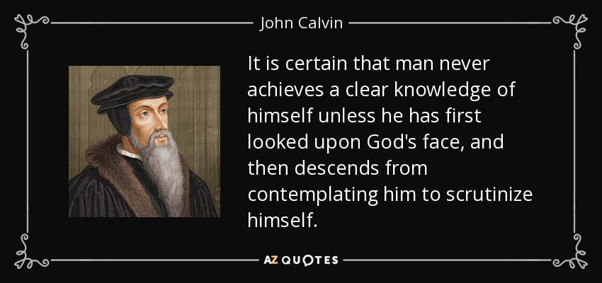 It is certain that man never achieves a clear knowledge of himself unless he has first looked upon God's face, and then descends from contemplating him to scrutinize himself. - John Calvin