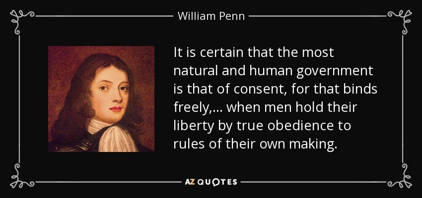 It is certain that the most natural and human government is that of consent, for that binds freely, ... when men hold their liberty by true obedience to rules of their own making. - William Penn