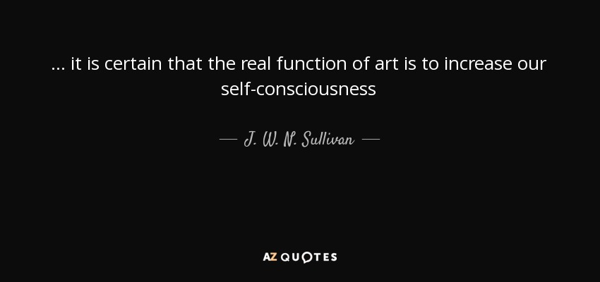 ... it is certain that the real function of art is to increase our self-consciousness - J. W. N. Sullivan