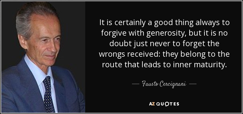 It is certainly a good thing always to forgive with generosity, but it is no doubt just never to forget the wrongs received: they belong to the route that leads to inner maturity. - Fausto Cercignani
