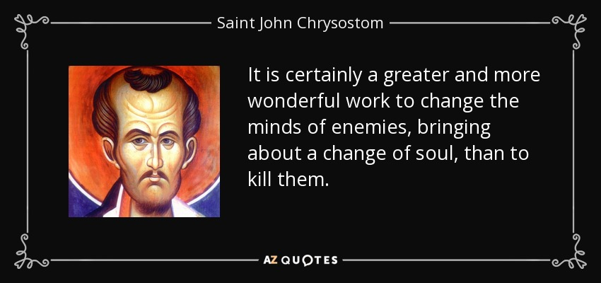 It is certainly a greater and more wonderful work to change the minds of enemies, bringing about a change of soul, than to kill them. - Saint John Chrysostom