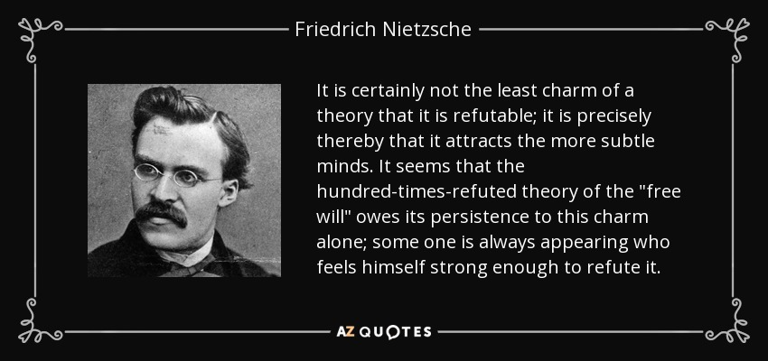 It is certainly not the least charm of a theory that it is refutable; it is precisely thereby that it attracts the more subtle minds. It seems that the hundred-times-refuted theory of the