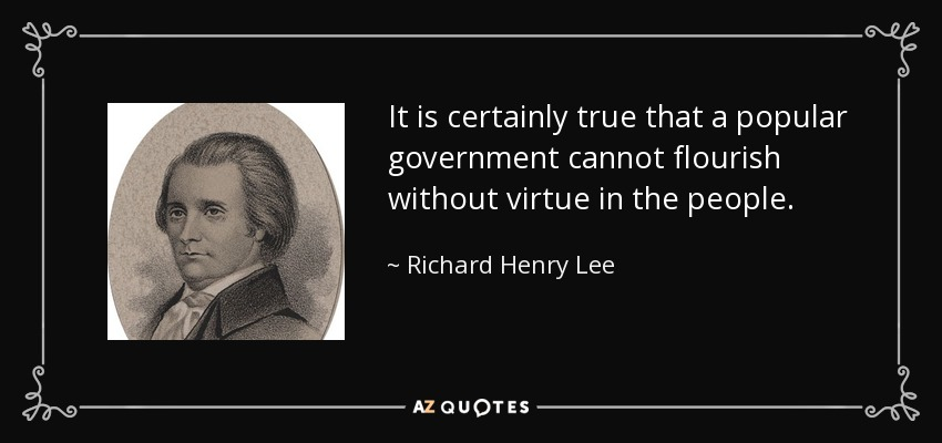 It is certainly true that a popular government cannot flourish without virtue in the people. - Richard Henry Lee