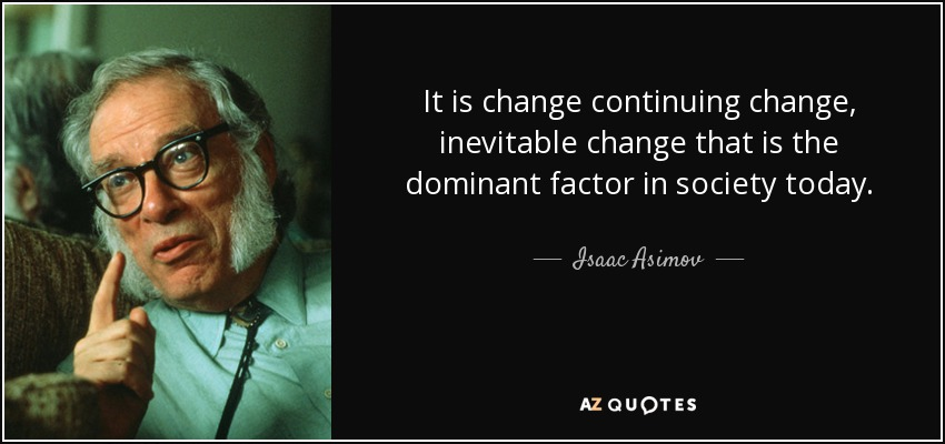 It is change continuing change, inevitable change that is the dominant factor in society today. - Isaac Asimov