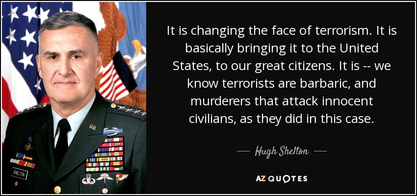 It is changing the face of terrorism. It is basically bringing it to the United States, to our great citizens. We know the terrorists are barbaric and murderers that attack innocent civilians, as they did in this case. - Hugh Shelton