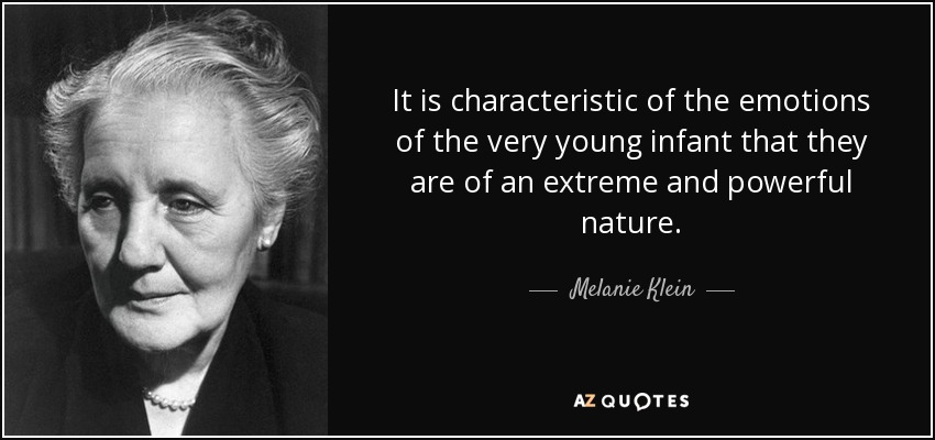 It is characteristic of the emotions of the very young infant that they are of an extreme and powerful nature. - Melanie Klein