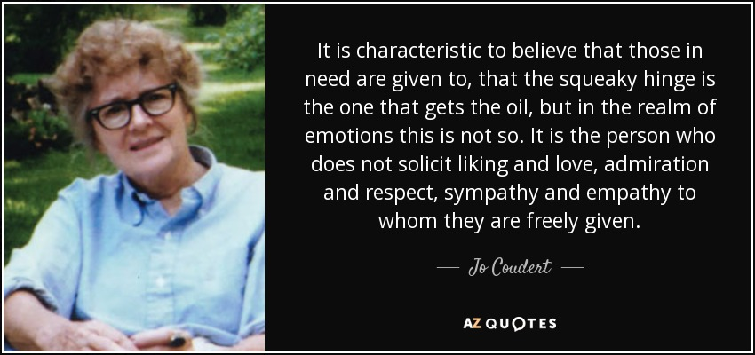 It is characteristic to believe that those in need are given to, that the squeaky hinge is the one that gets the oil, but in the realm of emotions this is not so. It is the person who does not solicit liking and love, admiration and respect, sympathy and empathy to whom they are freely given. - Jo Coudert