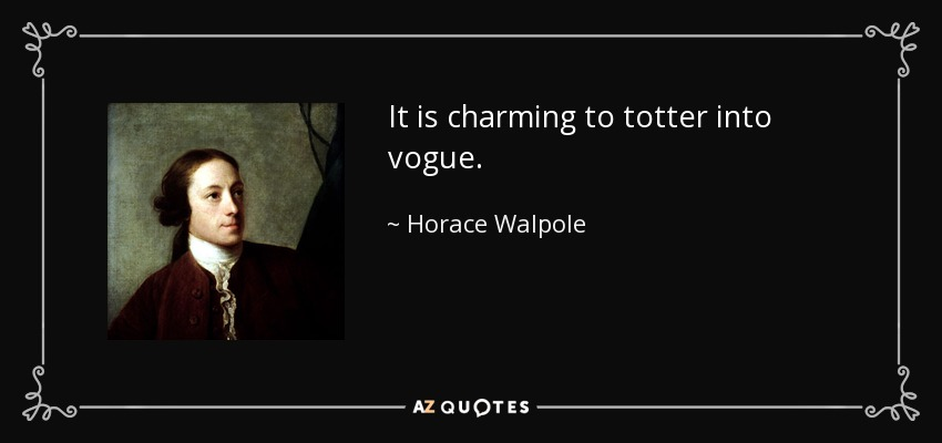 It is charming to totter into vogue. - Horace Walpole