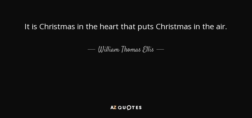 It is Christmas in the heart that puts Christmas in the air. - William Thomas Ellis